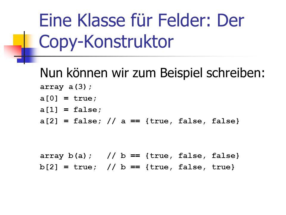 Eine Klasse für Felder: Der Copy-Konstruktor Nun können wir zum Beispiel schreiben: array a(3); a[0] = true; a[1] = false; a[2] = false; // a == {true