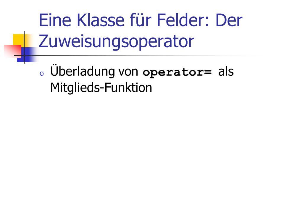 Eine Klasse für Felder: Der Zuweisungsoperator o Überladung von operator= als Mitglieds-Funktion