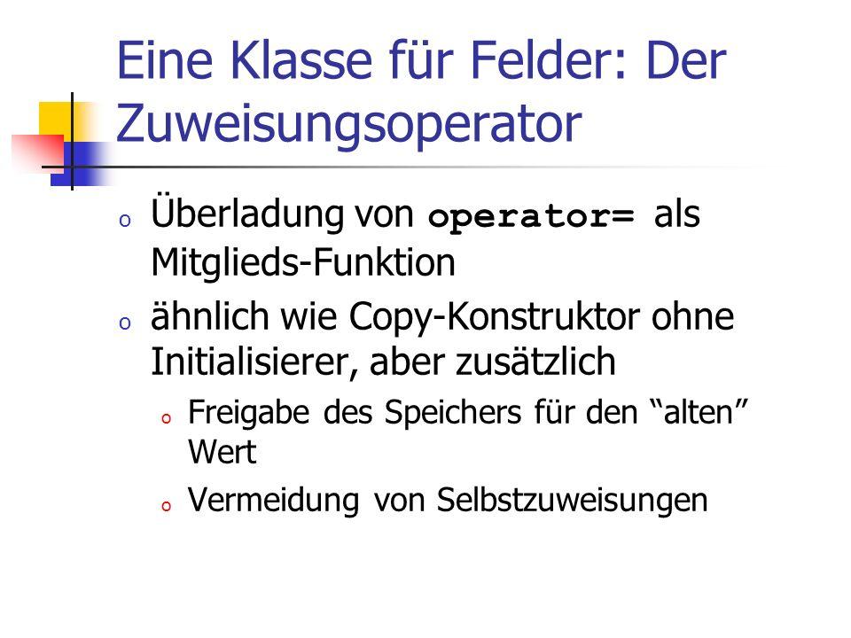 Eine Klasse für Felder: Der Zuweisungsoperator o Überladung von operator= als Mitglieds-Funktion o ähnlich wie Copy-Konstruktor ohne Initialisierer, a