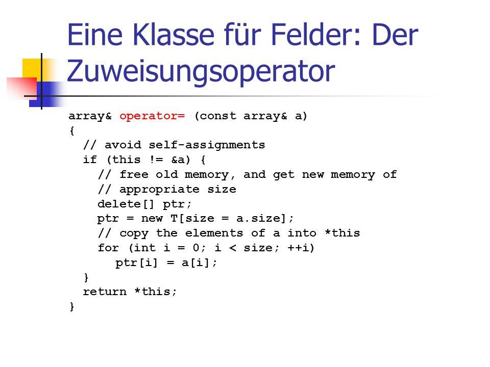Eine Klasse für Felder: Der Zuweisungsoperator array& operator= (const array& a) { // avoid self-assignments if (this != &a) { // free old memory, and