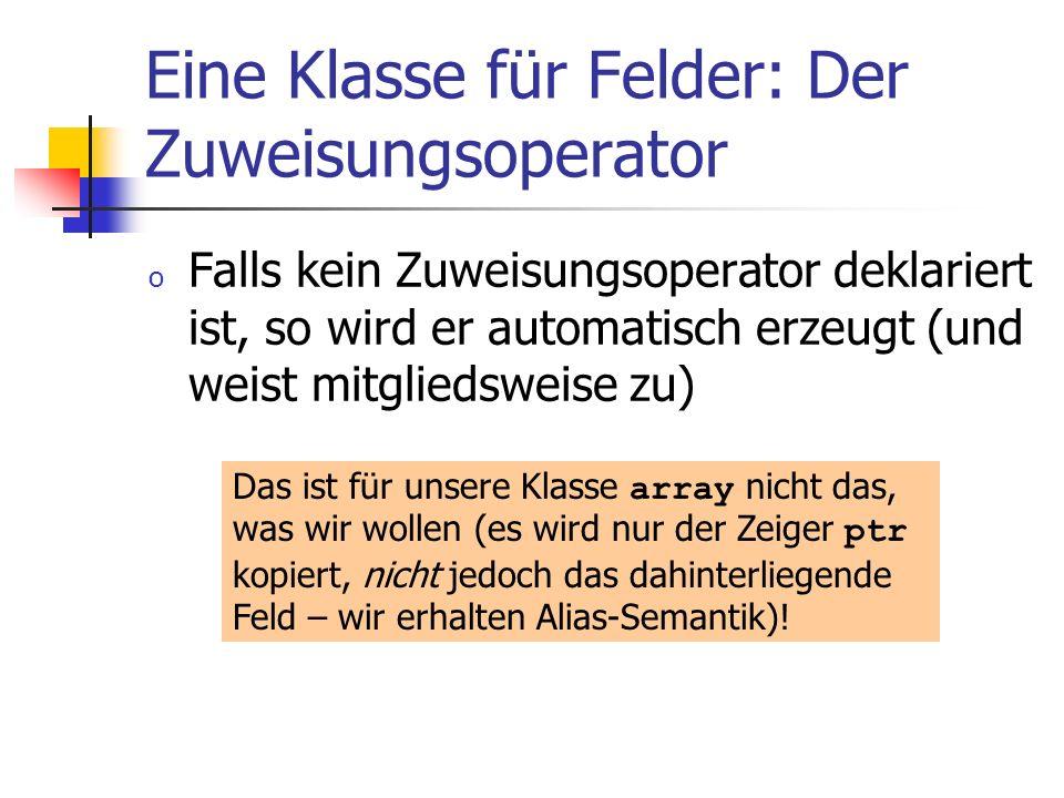 Eine Klasse für Felder: Der Zuweisungsoperator o Falls kein Zuweisungsoperator deklariert ist, so wird er automatisch erzeugt (und weist mitgliedsweis