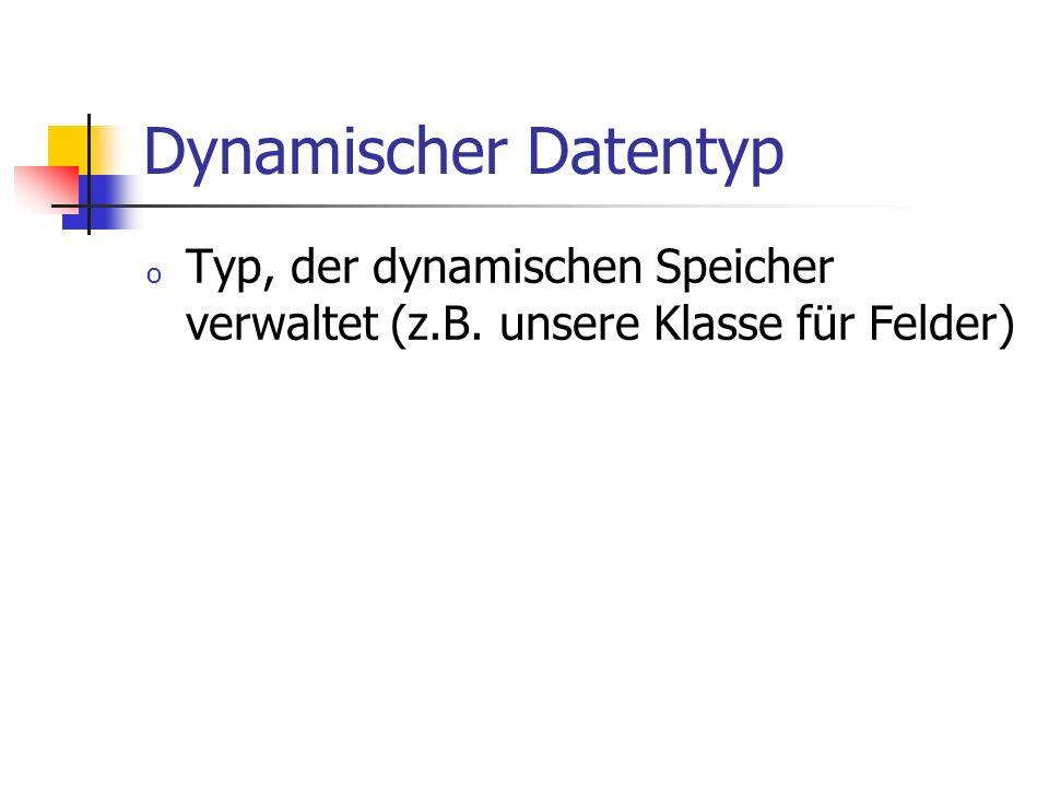 Dynamischer Datentyp o Typ, der dynamischen Speicher verwaltet (z.B. unsere Klasse für Felder)
