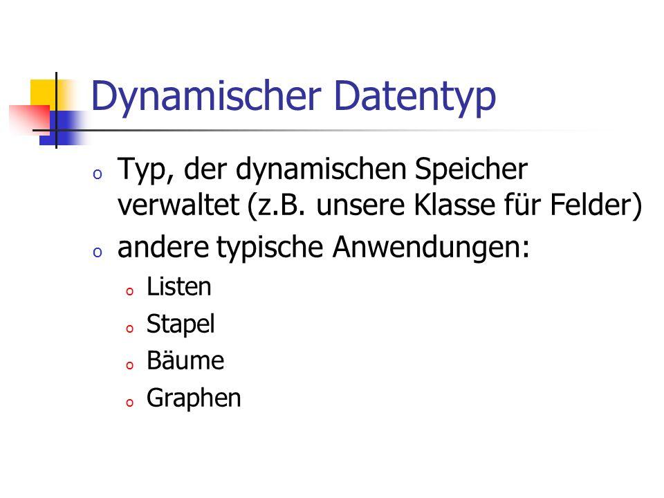 Dynamischer Datentyp o Typ, der dynamischen Speicher verwaltet (z.B. unsere Klasse für Felder) o andere typische Anwendungen: o Listen o Stapel o Bäum