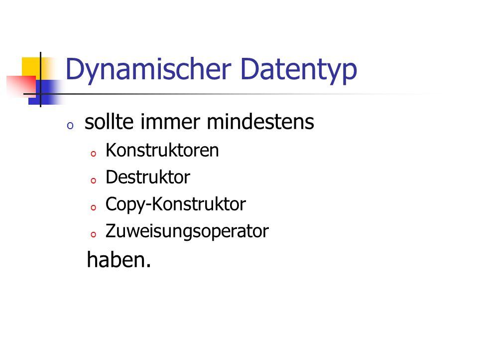 Dynamischer Datentyp o sollte immer mindestens o Konstruktoren o Destruktor o Copy-Konstruktor o Zuweisungsoperator haben.