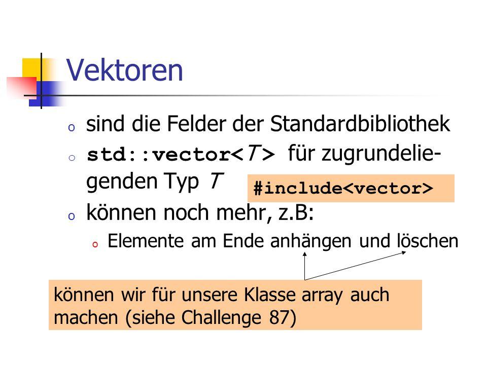 Vektoren o sind die Felder der Standardbibliothek o std::vector für zugrundelie- genden Typ T o können noch mehr, z.B: o Elemente am Ende anhängen und