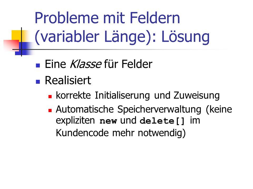 Probleme mit Feldern (variabler Länge): Lösung Eine Klasse für Felder Realisiert korrekte Initialiserung und Zuweisung Automatische Speicherverwaltung