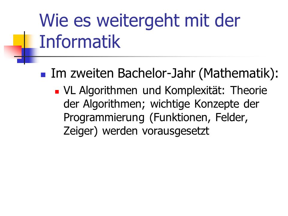 Wie es weitergeht mit der Informatik Im zweiten Bachelor-Jahr (Mathematik): VL Algorithmen und Komplexität: Theorie der Algorithmen; wichtige Konzepte