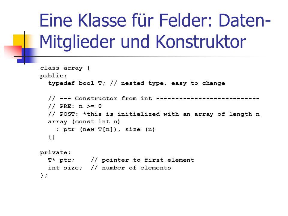 Eine Klasse für Felder: Daten- Mitglieder und Konstruktor class array { public: typedef bool T; // nested type, easy to change // --- Constructor from