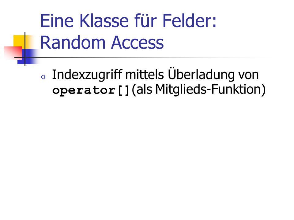 Eine Klasse für Felder: Random Access o Indexzugriff mittels Überladung von operator[] (als Mitglieds-Funktion)