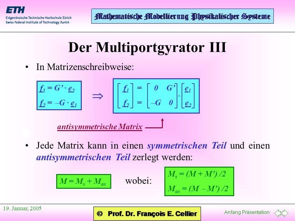 Anfang Präsentation 19. Januar, 2005 Der Multiportgyrator III In Matrizenschreibweise: f 1 = 0 G e 1 f 2 = G 0 e 2 · antisymmetrische Matrix Jede Matr