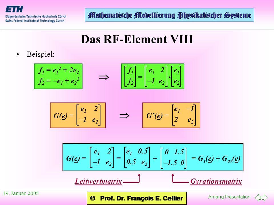 Anfang Präsentation 19. Januar, 2005 Das RF-Element VIII Beispiel: f 1 = e 1 2 + 2e 2 f 2 = e 1 + e 2 2 f 1 e 1 2 e 1 f 2 1 e 2 e 2 = · e 1 2 1 e 2 G(