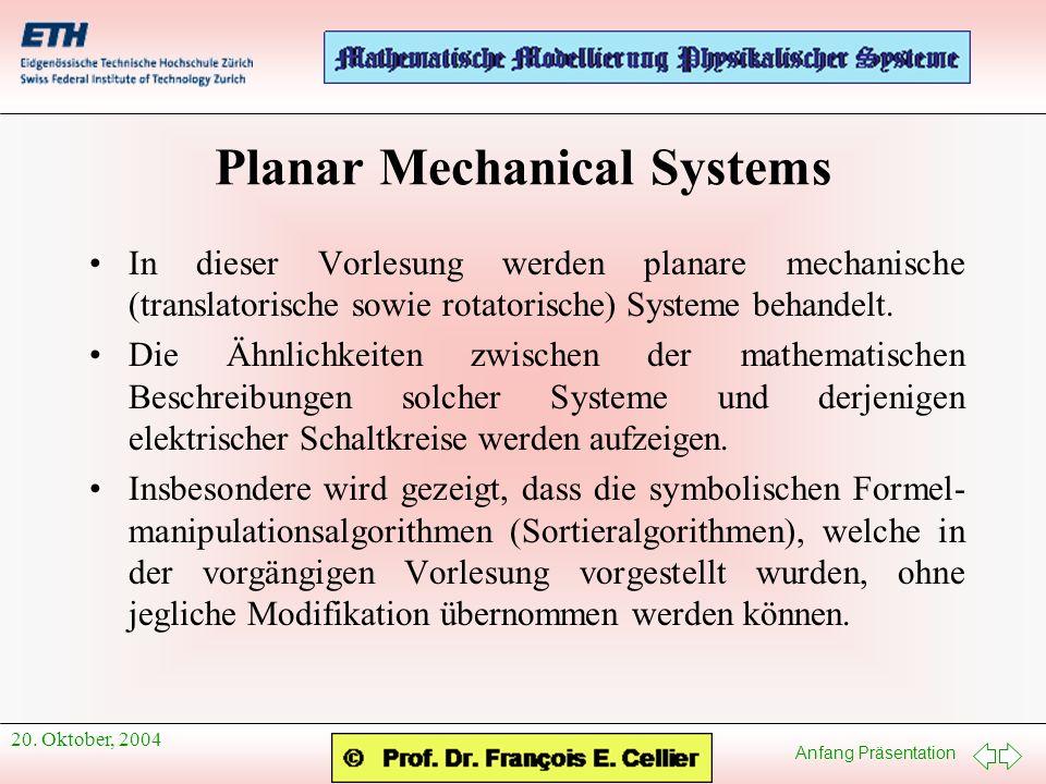 Anfang Präsentation 20. Oktober, 2004 Planar Mechanical Systems In dieser Vorlesung werden planare mechanische (translatorische sowie rotatorische) Sy