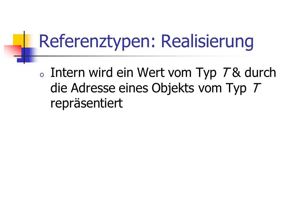 Referenztypen: Realisierung o Intern wird ein Wert vom Typ T & durch die Adresse eines Objekts vom Typ T repräsentiert