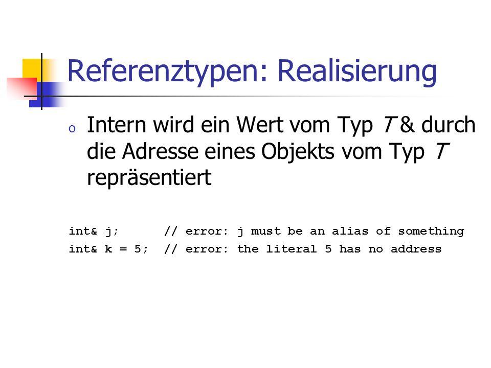 Referenztypen: Realisierung o Intern wird ein Wert vom Typ T & durch die Adresse eines Objekts vom Typ T repräsentiert int& j; // error: j must be an