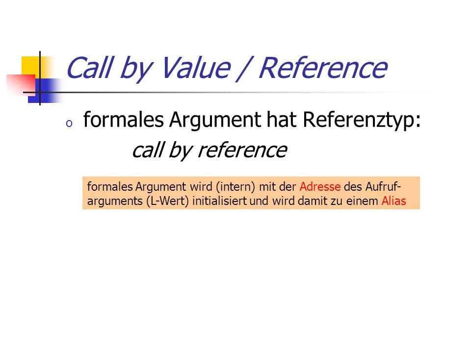 Call by Value / Reference o formales Argument hat Referenztyp: call by reference formales Argument wird (intern) mit der Adresse des Aufruf- arguments (L-Wert) initialisiert und wird damit zu einem Alias