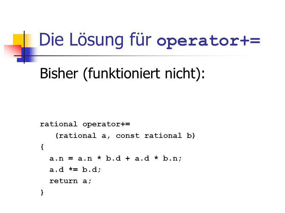 Die Lösung für operator+= Bisher (funktioniert nicht): rational operator+= (rational a, const rational b) { a.n = a.n * b.d + a.d * b.n; a.d *= b.d; r