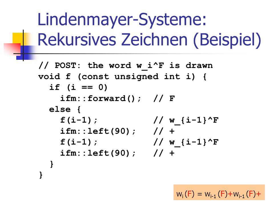 Lindenmayer-Systeme: Rekursives Zeichnen (Beispiel) // POST: the word w_i^F is drawn void f (const unsigned int i) { if (i == 0) ifm::forward(); // F else { f(i-1); // w_{i-1}^F ifm::left(90); // + f(i-1); // w_{i-1}^F ifm::left(90); // + } w i (F) = w i-1 (F)+w i-1 (F)+