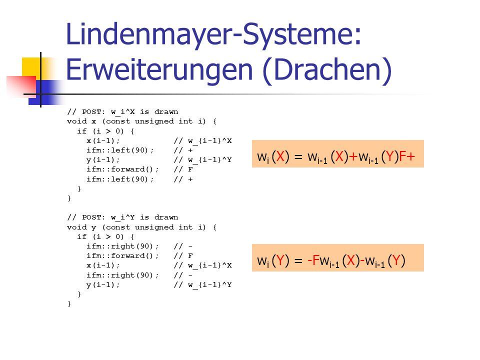 Lindenmayer-Systeme: Erweiterungen (Drachen) // POST: w_i^X is drawn void x (const unsigned int i) { if (i > 0) { x(i-1); // w_{i-1}^X ifm::left(90); // + y(i-1); // w_{i-1}^Y ifm::forward(); // F ifm::left(90); // + } // POST: w_i^Y is drawn void y (const unsigned int i) { if (i > 0) { ifm::right(90); // - ifm::forward(); // F x(i-1); // w_{i-1}^X ifm::right(90); // - y(i-1); // w_{i-1}^Y } w i (X) = w i-1 (X)+w i-1 (Y)F+ w i (Y) = -Fw i-1 (X)-w i-1 (Y)