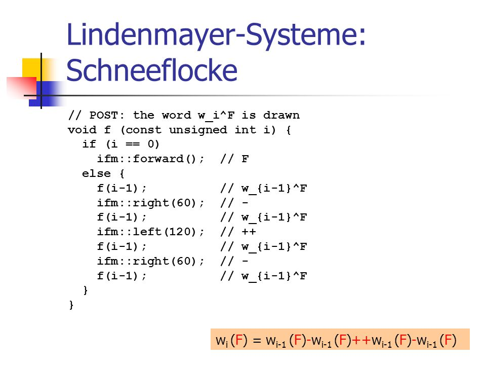 Lindenmayer-Systeme: Schneeflocke // POST: the word w_i^F is drawn void f (const unsigned int i) { if (i == 0) ifm::forward(); // F else { f(i-1); //