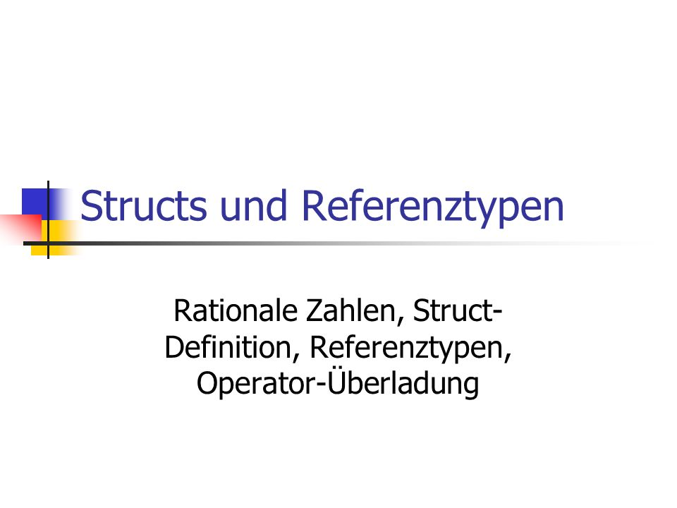 Structs und Referenztypen Rationale Zahlen, Struct- Definition, Referenztypen, Operator-Überladung