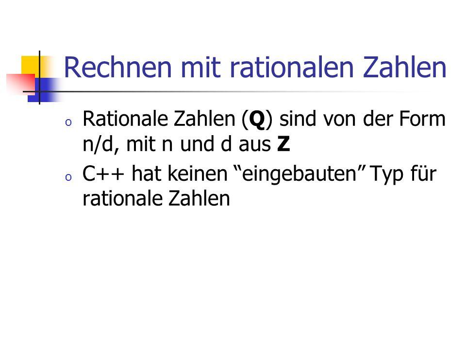 Rechnen mit rationalen Zahlen o Rationale Zahlen (Q) sind von der Form n/d, mit n und d aus Z o C++ hat keinen eingebauten Typ für rationale Zahlen