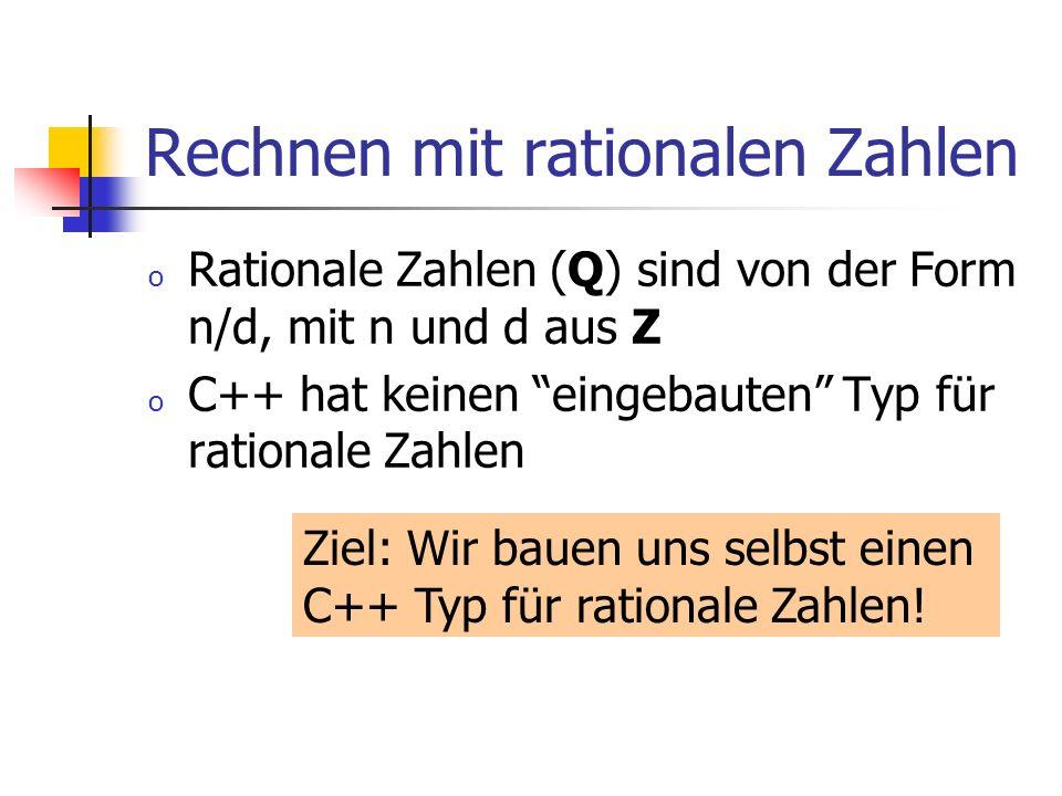 Rechnen mit rationalen Zahlen o Rationale Zahlen (Q) sind von der Form n/d, mit n und d aus Z o C++ hat keinen eingebauten Typ für rationale Zahlen Zi