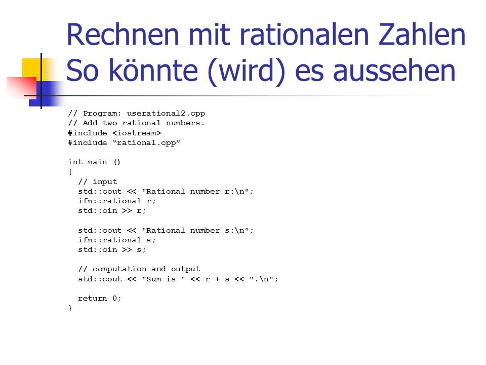 Rechnen mit rationalen Zahlen So könnte (wird) es aussehen // Program: userational2.cpp // Add two rational numbers. #include #include rational.cpp in
