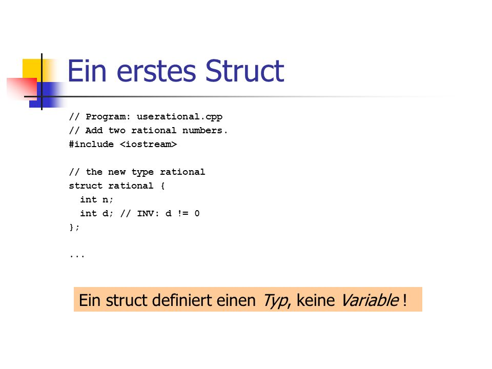 Ein erstes Struct // Program: userational.cpp // Add two rational numbers. #include // the new type rational struct rational { int n; int d; // INV: d