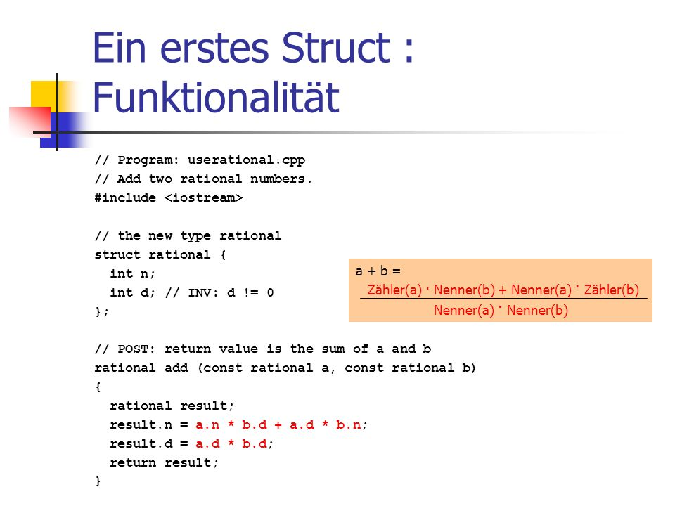 Ein erstes Struct : Funktionalität // Program: userational.cpp // Add two rational numbers. #include // the new type rational struct rational { int n;