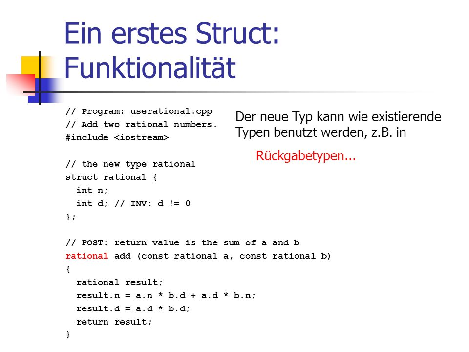 Ein erstes Struct: Funktionalität // Program: userational.cpp // Add two rational numbers. #include // the new type rational struct rational { int n;