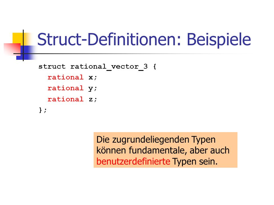 Struct-Definitionen: Beispiele struct rational_vector_3 { rational x; rational y; rational z; }; Die zugrundeliegenden Typen können fundamentale, aber