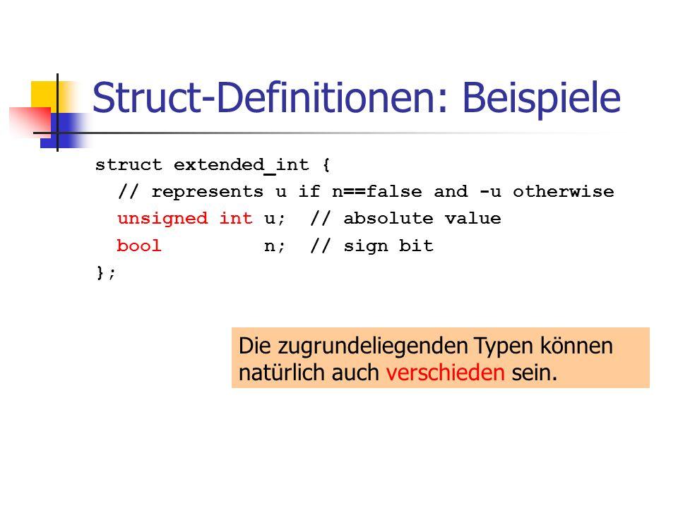 Struct-Definitionen: Beispiele struct extended_int { // represents u if n==false and -u otherwise unsigned int u; // absolute value bool n; // sign bit }; Die zugrundeliegenden Typen können natürlich auch verschieden sein.