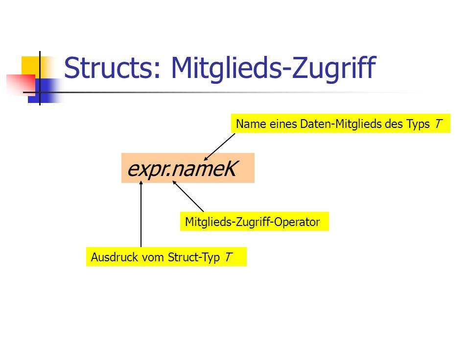 Structs: Mitglieds-Zugriff expr.nameK Ausdruck vom Struct-Typ T Mitglieds-Zugriff-Operator Name eines Daten-Mitglieds des Typs T