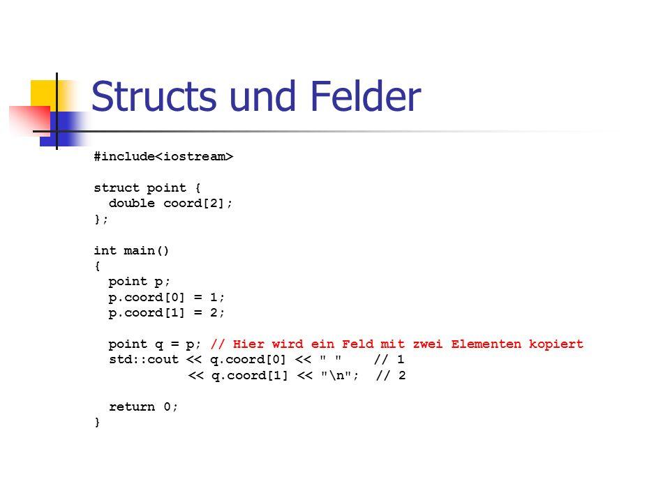 Structs und Felder #include struct point { double coord[2]; }; int main() { point p; p.coord[0] = 1; p.coord[1] = 2; point q = p; // Hier wird ein Feld mit zwei Elementen kopiert std::cout << q.coord[0] << // 1 << q.coord[1] << \n ; // 2 return 0; }