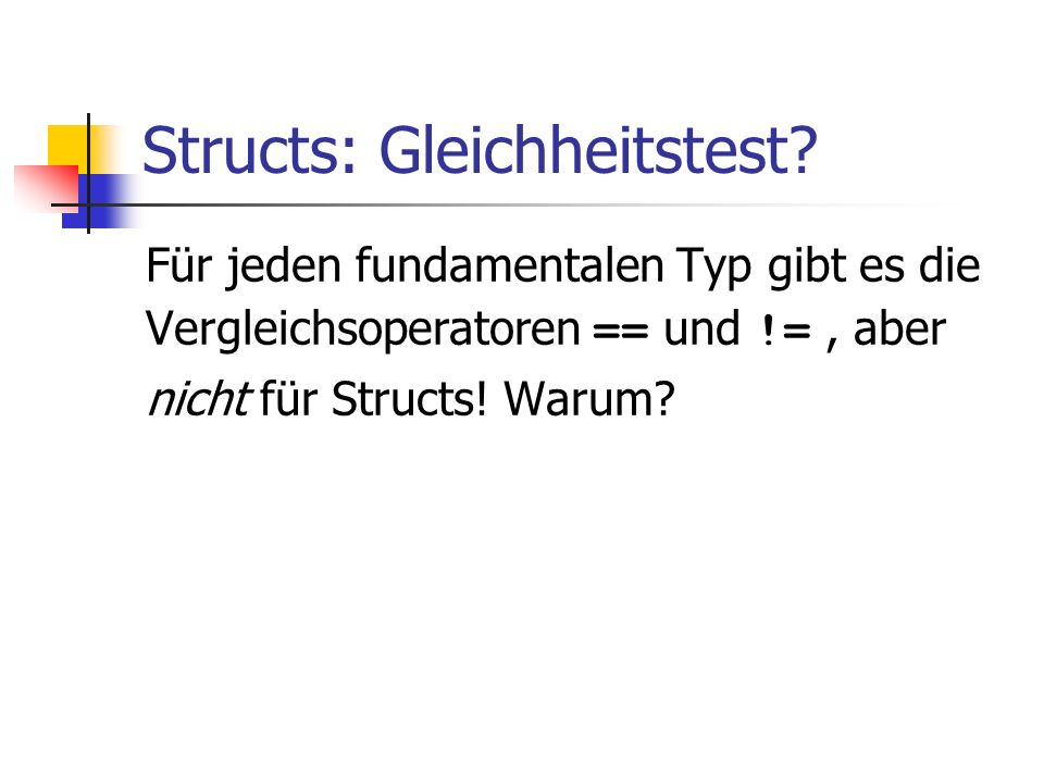 Structs: Gleichheitstest? Für jeden fundamentalen Typ gibt es die Vergleichsoperatoren == und !=, aber nicht für Structs! Warum?