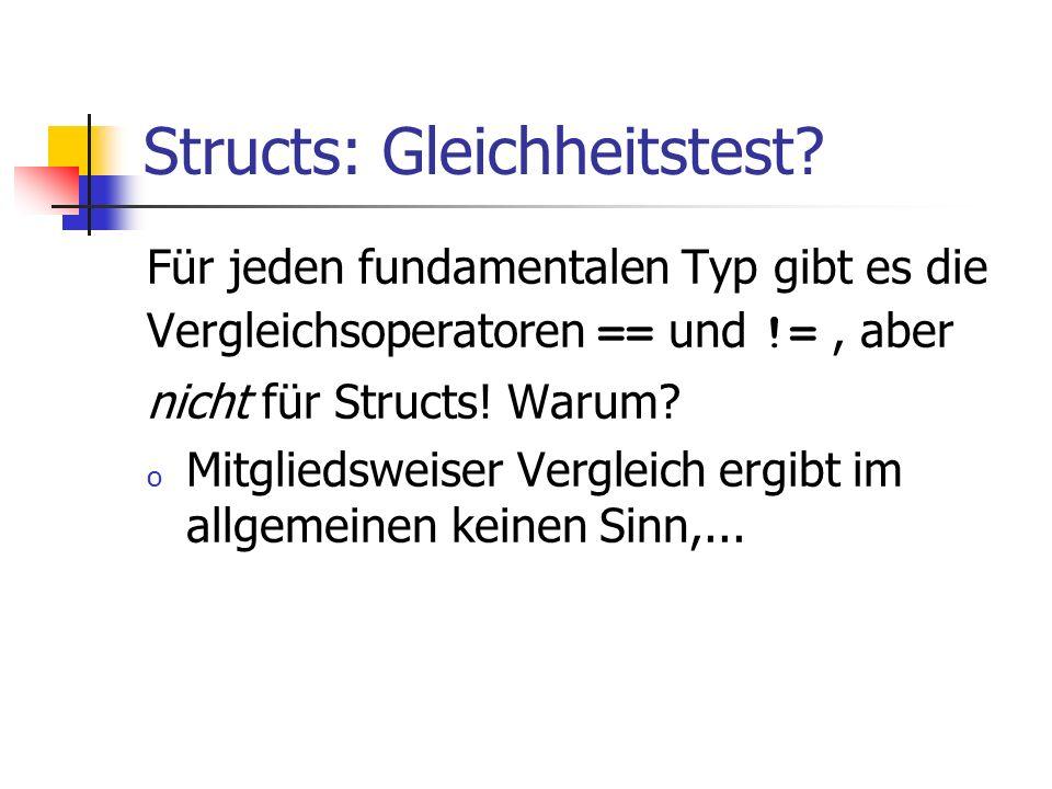 Structs: Gleichheitstest? Für jeden fundamentalen Typ gibt es die Vergleichsoperatoren == und !=, aber nicht für Structs! Warum? o Mitgliedsweiser Ver