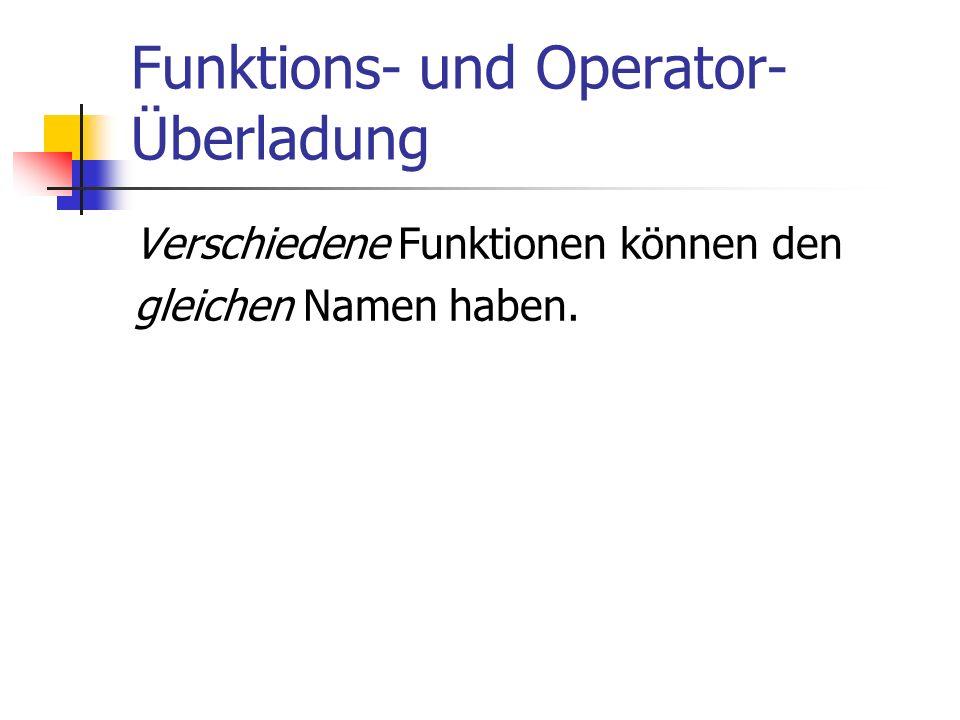 Funktions- und Operator- Überladung Verschiedene Funktionen können den gleichen Namen haben.