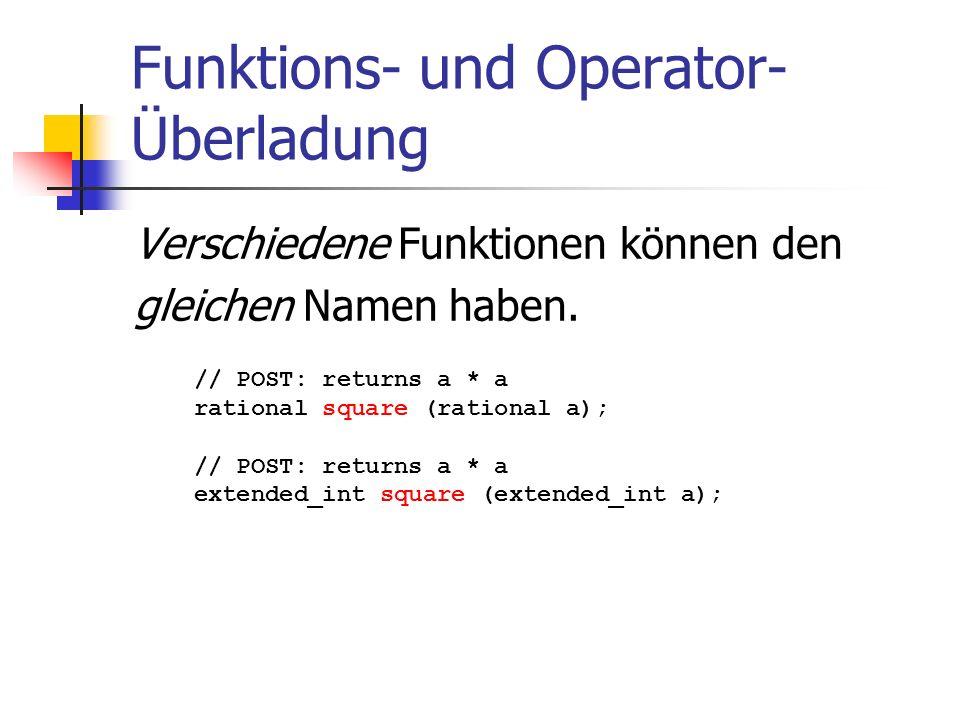 Funktions- und Operator- Überladung Verschiedene Funktionen können den gleichen Namen haben. // POST: returns a * a rational square (rational a); // P
