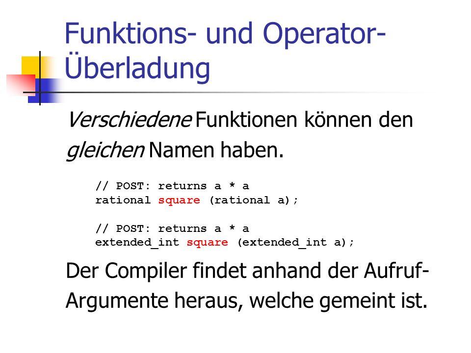 Funktions- und Operator- Überladung Verschiedene Funktionen können den gleichen Namen haben. Der Compiler findet anhand der Aufruf- Argumente heraus,