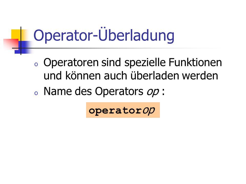 Operator-Überladung o Operatoren sind spezielle Funktionen und können auch überladen werden o Name des Operators op : operator op