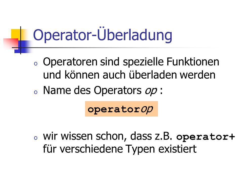 Operator-Überladung o Operatoren sind spezielle Funktionen und können auch überladen werden o Name des Operators op : o wir wissen schon, dass z.B. op