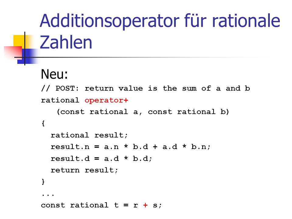 Additionsoperator für rationale Zahlen Neu: // POST: return value is the sum of a and b rational operator+ (const rational a, const rational b) { rational result; result.n = a.n * b.d + a.d * b.n; result.d = a.d * b.d; return result; }...