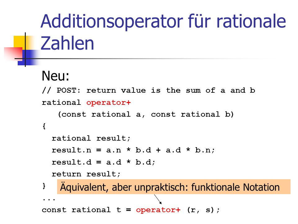 Additionsoperator für rationale Zahlen Neu: // POST: return value is the sum of a and b rational operator+ (const rational a, const rational b) { rati