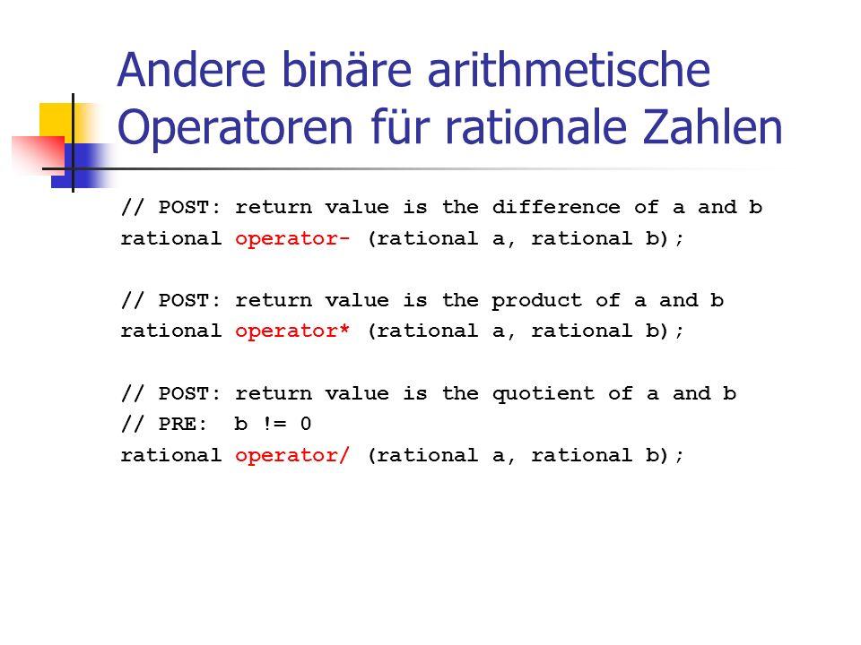 Andere binäre arithmetische Operatoren für rationale Zahlen // POST: return value is the difference of a and b rational operator- (rational a, rational b); // POST: return value is the product of a and b rational operator* (rational a, rational b); // POST: return value is the quotient of a and b // PRE: b != 0 rational operator/ (rational a, rational b);