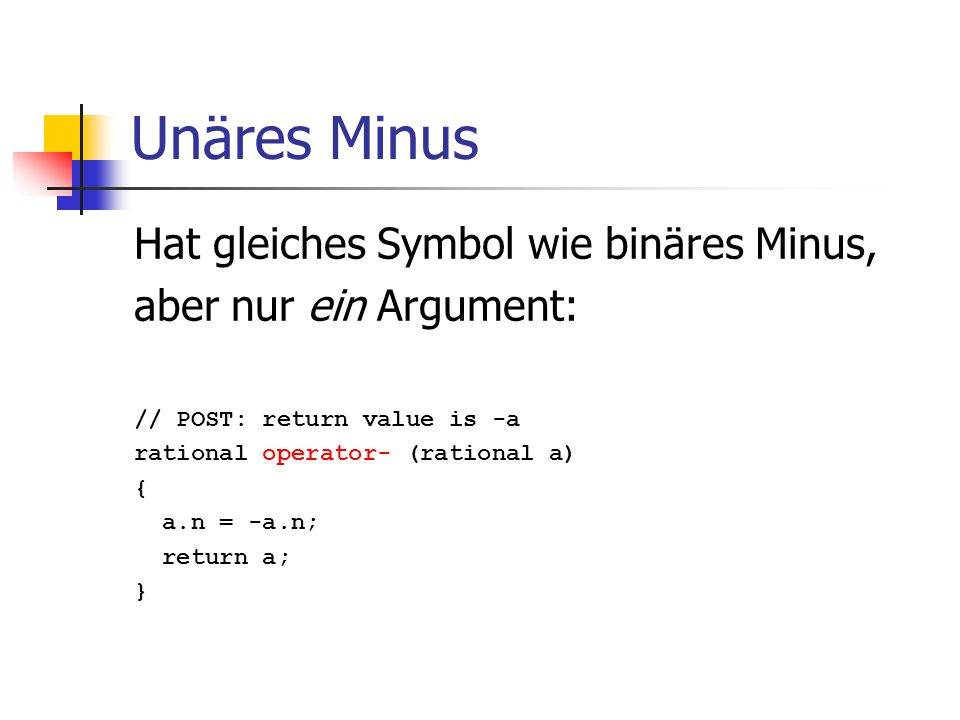 Unäres Minus Hat gleiches Symbol wie binäres Minus, aber nur ein Argument: // POST: return value is -a rational operator- (rational a) { a.n = -a.n; r