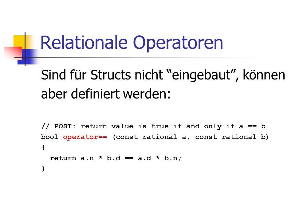 Relationale Operatoren Sind für Structs nicht eingebaut, können aber definiert werden: // POST: return value is true if and only if a == b bool operator== (const rational a, const rational b) { return a.n * b.d == a.d * b.n; }