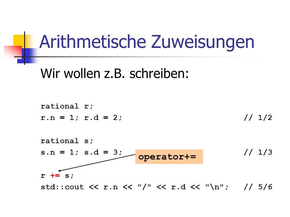 Arithmetische Zuweisungen Wir wollen z.B. schreiben: rational r; r.n = 1; r.d = 2; // 1/2 rational s; s.n = 1; s.d = 3; // 1/3 r += s; std::cout << r.