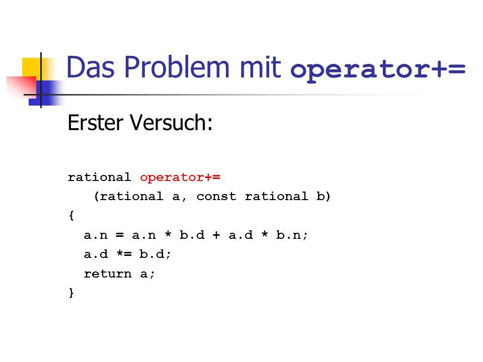 Das Problem mit operator+= Erster Versuch: rational operator+= (rational a, const rational b) { a.n = a.n * b.d + a.d * b.n; a.d *= b.d; return a; }