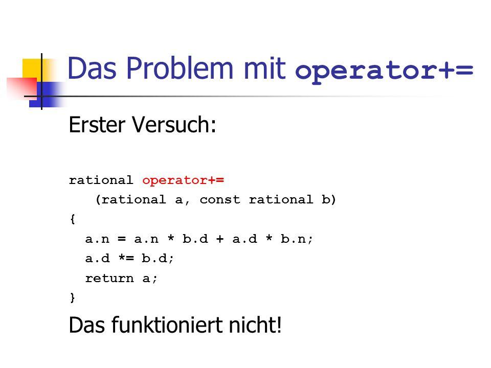 Das Problem mit operator+= Erster Versuch: rational operator+= (rational a, const rational b) { a.n = a.n * b.d + a.d * b.n; a.d *= b.d; return a; } D