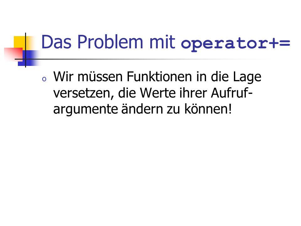 Das Problem mit operator+= o Wir müssen Funktionen in die Lage versetzen, die Werte ihrer Aufruf- argumente ändern zu können!